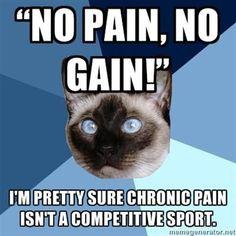 """No Pain, No Gain!"" I'm pretty sure chronic pain isn't a competitive sport."
