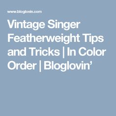 Vintage Singer Featherweight Tips and Tricks | In Color Order | Bloglovin'