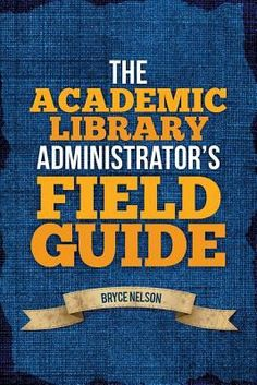 The academic library administrator's field guide / Bryce Nelson. / Chicago : ALA Editions, an imprint of the American Library Association, 2014. The daily administration of an academic library often leaves you needing quick advice on the topic at hand. Nelson, an experienced administrator writing from first-hand knowledge, delivers such advice in 30 topical chapters.