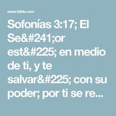 Sofonías 3:17; El Señor está en medio de ti, y te salvará con su poder; por ti se regocijará y se alegrará; por amor guardará silencio, y con cánticos se regocijará por ti.»