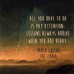 All you have to do is pay attention: Lessons always arrive when you are ready. - Paulo Coelho - The Zahir Life Quotes Love, Book Quotes, Words Quotes, Great Quotes, Quotes To Live By, Me Quotes, Inspirational Quotes, Sayings, Quote Life