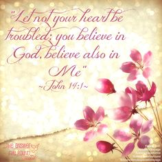 Let not your heart be troubled; you believe in God believe, also in Me! ~John 14:1~