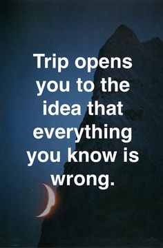 Trip opens you to the idea that everything you know is wrong.