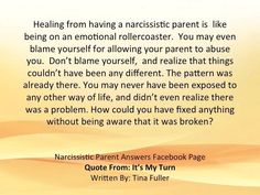 Healing from having a narcissistic parent is like being on an emotional roller coaster. You may blame yourself for allowing your parent to abuse you. Don't blame yourself & realize that things couldn't have been any different. The pattern was already there. You may never have been exposed to any other way of life & didn't even realize there was a problem. How could you have fixed anything without being aware that it was broken?