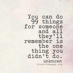"""You can do 99 things for someone and all they'll remember is the one thing you didn't do."" -Unk, livelifehappy.com"