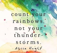 Count your rainbows not your storms