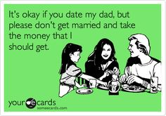 It's okay if you date my dad, but please don't get married and take the money that I should get.