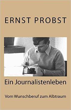 Titel der Autobiografie von Ernst Probst: Ein Journalistenleben. Vom Wunschberuf zum Albtraum - Erhältlich bei Amazon: http://www.amazon.de/Journalistenleben-Vom-Wunschberuf-zum-Albtraum/dp/1519354460/ref=sr_1_1?ie=UTF8&qid=1448528264&sr=8-1&keywords=Ernst+Probst+Ein+Journalistenleben