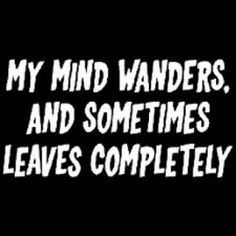 My Mind Wanders And Sometimes Leaves Completely