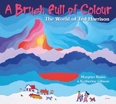A BRUSH FULL OF COLOUR: THE WORLD OF TED HARRISON by Margaret Ruurs and Katherine Gibson A stunning picture book biography of Yukon artist Ted Harrison. Includes family photographs and 32 full-colour reproductions of Ted Harrison's art through the years