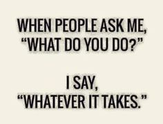 """"""" """"Whatever it takes"""" is good as well. True Quotes, Great Quotes, Quotes To Live By, Motivational Quotes, Funny Quotes, Inspirational Quotes, Daily Quotes, Cool Words, Wise Words"""
