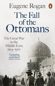 The Fall of the Ottomans: The Great War in the Middle East, 1914-1920 by Eugene Rogan