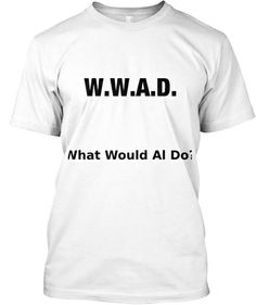 Limited Edition What Would al Do? | Teespring