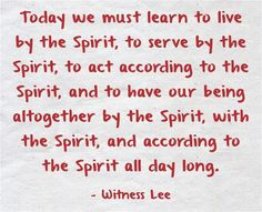 Today we must learn to live by the Spirit, to serve by the Spirit, to act according to the Spirit, and to have our being altogether by the Spirit, with the Spirit, and according to the Spirit all day long. (Witness Lee)