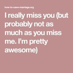 I really miss you (but probably not as much as you miss me. I'm pretty awesome)
