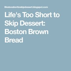 Life's Too Short to Skip Dessert: Boston Brown Bread