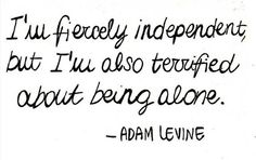 I'm fiercely independent but I'm also terrified about being alone.