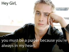 Hey girl, you must be a prayer because you're always in my heart.