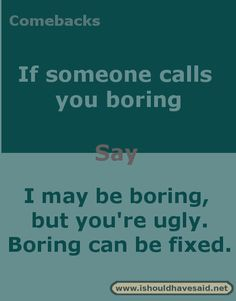 Comebacks when you are called boring. Check out our top ten comeback lists at ww. Comebacks when y Funny Insults And Comebacks, Witty Insults, Savage Comebacks, Snappy Comebacks, Clever Comebacks, Funny Comebacks, Comebacks Sassy, Awesome Comebacks, Sarcasm Quotes