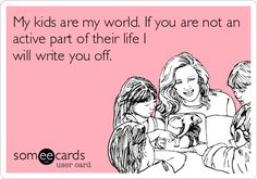 My kids are my world. If you are not an active part of their life I will write you off.