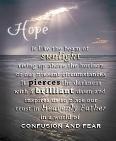 """""""Hope sustains us through despair [and] teaches that there is reason to rejoice even when all seems dark around us. To all who suffer—to all who feel discouraged, worried, or lonely—I say with love, never give in. Never surrender. Never allow despair to overcome your spirit. Embrace and rely upon the Hope of Israel, for the love of the Son of God pierces all darkness, softens all sorrow, and gladdens every heart. Of this I testify in the name of Jesus Christ."""" –Dieter F. Uchtdorf"""