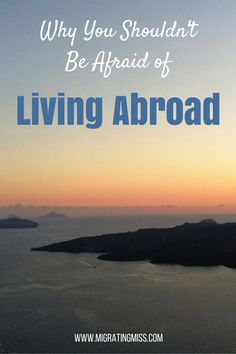 Why You Shouldn't Be Afraid of Living Abroad - Migrating Miss #liveabroad #expat #workabroad #travel