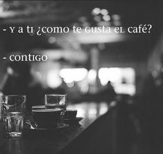 -Y a ti como te gusta el café? - Contigo.-- si =) <3
