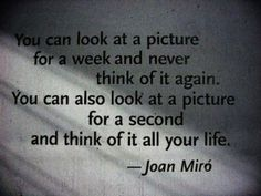 """Joan Miro' - """"You can look at a picture for a week and never think of it again. You can also look at a picture for a second and think of it all your life. Great Quotes, Quotes To Live By, Inspirational Quotes, Insightful Quotes, Motivational Quotes, The Words, Words Quotes, Me Quotes, Art Qoutes"""