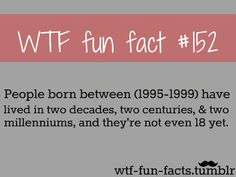 Fun fact about people born between 1995 - 1999