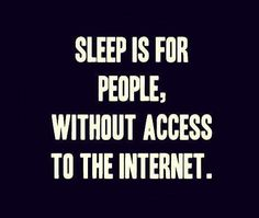 Sleep is for people without internet