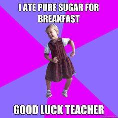 i ate pure sugar for breakfast...good luck, teacher!