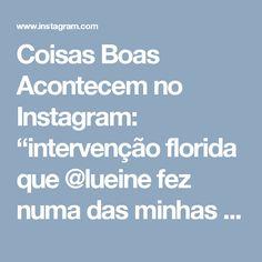 """Coisas Boas Acontecem no Instagram: """"intervenção florida que @lueine fez numa das minhas frases preferidas 😊💕"""""""