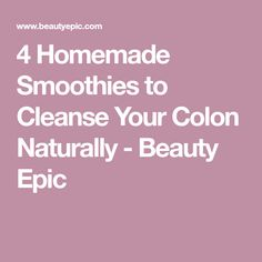 4 Homemade Smoothies to Cleanse Your Colon Naturally - Beauty Epic