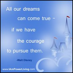 """All our dreams can come true - if we have the courage to pursue them."" - Walt Disney"