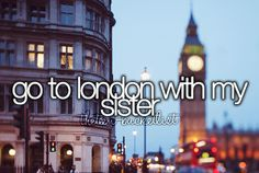 Go to London with my sister.