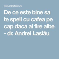 De ce este bine sa te speli cu cafea pe cap daca ai fire albe - dr. Andrei Laslău Alter, Metabolism, Beauty, German, Hair Styles, Medicine, Pharmacy, Deutsch, Hair Plait Styles