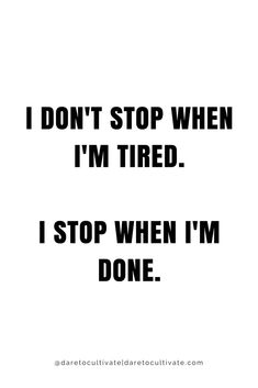 Don't stop when you're tired, stop with you're DONE.