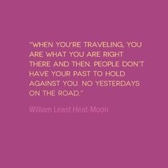 Quote of the Week: No Yesterdays on the Road This quote from William Least Heat-Moon points out that the people we meet when we travel alone do not see our baggage, but see us as we are right now. Taken Film, Traveling Alone Quotes, Travel Alone, Cool Words, Wise Words, Quotes To Live By, Me Quotes, Quotable Quotes, New Adventure Quotes