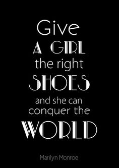 Giva a girl the right shoes and she can conquer the world - Marylin Monroe.