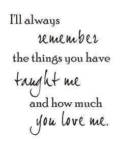 I'll always remember the things you have taught me and how much you love me.