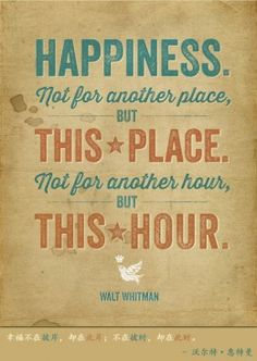 Not for another place, but this place. Not for another hour, but this hour. - Walt Whitman quote Wise Words Wednesday - Happiness - Home - Learn. Quotable Quotes, Wisdom Quotes, Words Quotes, Wise Words, Happiness Quotes, Sayings, Quotes By Famous People, Famous Quotes, Best Quotes