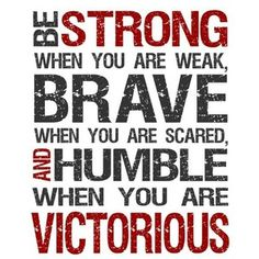 BE STRONG, BRAVE, HUMBLE, and VICTORIOUS...