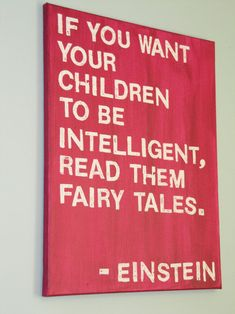 "Love this! The full quote reads, ""If you want your children to be intelligent, read them fairy tales. If you want them to be more intelligent, read them more fairy tales."""