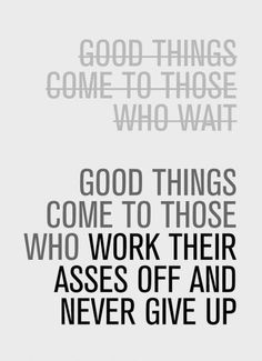 good things come to those who work their asses off and never give up! -motivational quotes
