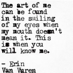 The art of me can be found in the smiling of my eyes when my mouth doesn't mean it.