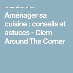 Aménager sa cuisine : conseils et astuces - Clem Around The Corner