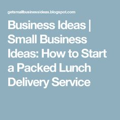 Business Ideas | Small Business Ideas: How to Start a Packed Lunch Delivery Service