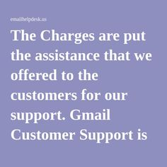 The Charges are put the assistance that we offered to the customers for our support. Gmail Customer Support is So Much Beneficiary for the email issues and account recovery of hacked email account by gmail password recovery reset help.