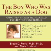 The Boy Who Was Raised as a Dog: And Other Stories from a Child Psychiatrist's Notebook by Bruce D. Perry , Maia Szalavitz