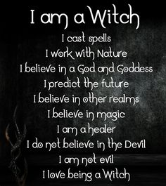 I Am A Witch - I Cast Spells - I Walk With Nature - I Believe In A Goddess and A God - I Predict The Future - I Believe In Other Realms - I Believe In Magic - I Am A Healer - I Do Not Believe In The Devil - I An Not Evil - I Love Being A Witch!